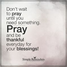 Be thankful everyday for your blessings Don't wait to pray until you need something. Pray and be thankful everyday for your blessings! — Unknown Author