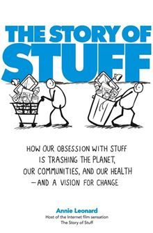 The Story of Stuff - How Our Obsession with Stuff Is Trashing the Planet, Our Communities, and Our Health-and a Vision for Change by Annie Leonard. Read this #eBook on #Kobo: http://www.kobobooks.com/ebook/The-Story-of-Stuff/book-DeYBQ5Du9U2sfLN_-AIFZg/page1.html