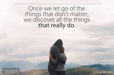 Once we let go of the things that don't matter, we discover all the things that really do. - Take what matters most & let it be your reason why
