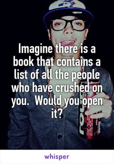 Imagine there is a book that contains a list of all the people who have crushed…: