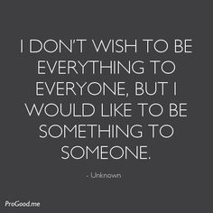 I Don't Wish To Be Everything To Everyone, But I Would Like To Be Something To Someone.