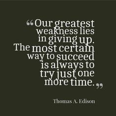 """Our greatest weakness lies in giving up. The most certain way to succeed is always to try just one more time - Thomas Edison"" #Quote"