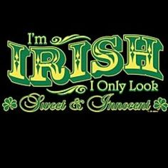 GREAT Shirt for my friend Barb  from Etsy.com  http://www.etsy.com/listing/65509197/irish-only-look-sweet-and-innocent-new-t