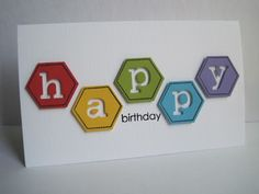 "birthday card ... clean & simple ... brightly colored hexagon die cuts with die cut negative space spelling HAPPY ... ""birthday"" stamped below ... great design!!"