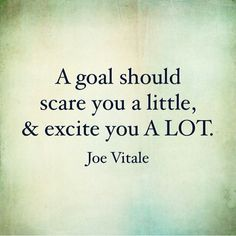 "Inspirational quote: ""A goal should scare you a little and excite you a lot."" - Joe Vitale"