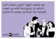 """""""Let's have a girls' night unless we meet up with hot guys, at which point it's every woman for herself"""""""