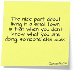 in my experience, small towns suck. far too many busy body gossip mongers spreading lies and rumors. in the city everyone just minds their own business.