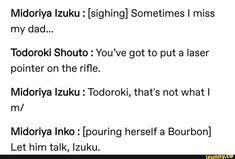 Midoriya Izuku : [sighing] Sometimes I miss my dad. Todoroki Shouto : You've got to put a laser pointer on the rifle. Midoriya Izuku : Todoroki, that's not What I m/ Midoriya Inko : [pouríng herself a Bourbon] Let him talk, Izuku. Boko No Hero Academia, My Hero Academia Shouto, My Hero Academia Episodes, Hero Academia Characters, Dad Meme, I Miss My Dad, Text Memes, Cute Comics, Anime Manga
