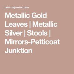 Metallic Gold Leaves | Metallic Silver | Stools | Mirrors-Petticoat Junktion