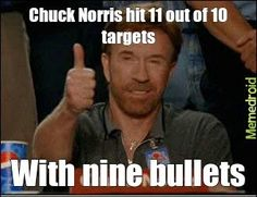 Chuck Norris hit 11 out of 10 targets with 9 bullets.