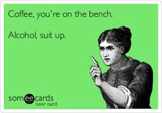 Coffee, you're on the bench. Alcohol, suit up. | Drinking Ecard | someecards.com