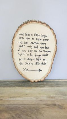 Adorable poem about a little boy written on a rustic wood round log sign. This is perfect decor for baby boy woodland nursery theme! It would also make a great baby shower gift. The little boy poem is hand printed on the wood log sign and there is an arrow at the bottom. Little Boy Poem - Hold him a little longer Rock him a little more Tell him another story Youve only told him 4 Let him sleep on your shoulder Rejoice in his happy smile He is only a little boy for such a little while Specif... Little Boy Poems, Little Boys, Baby Boy Poems, New Baby Poem, Baby Boy Quotes, Daddy Poems, Daughter Poems, Family Quotes, Quotes Quotes