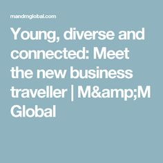Young, diverse and connected: Meet the new business traveller | M&M Global