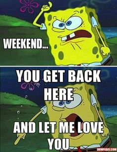 Weekend.... You get back here and let me love you!!