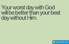 Your Worst Day With God Will Be Better Than Your Best Day Without Him.
