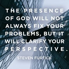 """Quote by Steven Furtick on God's presence within us. """"The presence of God will not always fix your problems, but it will clarify your perspective."""""""