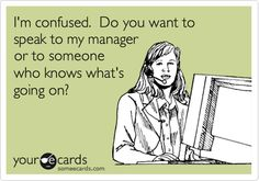 I'm confused. Do you want to speak to my manager or to someone who knows what's going on?