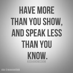 Have more than you show, and speak less than you know!