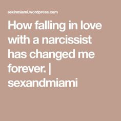 How falling in love with a narcissist has changed me forever. | sexandmiami