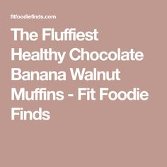 The Fluffiest Healthy Chocolate Banana Walnut Muffins - Fit Foodie Finds