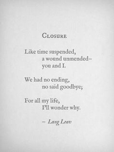 """""""We had no ending, no said goodbye. For all my life, I'll wonder why"""" -Closure by Lang Leav ♥Miss you♥ Grief The Words, Poem Quotes, Life Quotes, Qoutes, Ugly Quotes, Love And Misadventure, Dh Lawrence, For All My Life, Just Dream"""