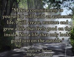 """Make a commitment to yourself: I will build an authentic life. I will create, nurture and grow a life that feels good on the inside. Not a life that only looks good just on the outside.""  / Sophia A. Nelson The Woman Code"