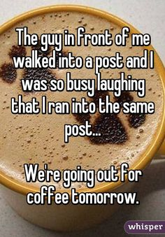 The guy in front of me walked into a post and I was so busy laughing that I ran into the same post...  We're going out for coffee tomorrow.