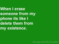 When I erase someone from my phone it's like I delete them from my existence.