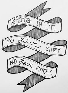 REMEMBER in life to LOVE fiercely and LIVE simply. Do all in white except capped letters in gray maybe