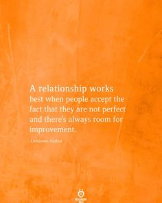 A relationship works best when people accept the fact that they are not perfect and there's always room for improvement.