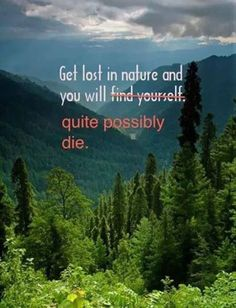 Get Lost In Nature....my kind of sarcasm