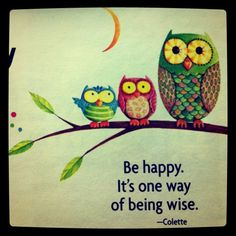 Be Happy; it's one way of being wise