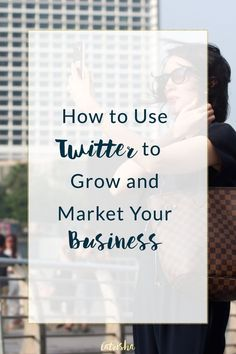 How to Use Twitter to Grow and Market Your Business