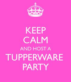 KEEP CALM AND HOST A TUPPERWARE PARTY - KEEP CALM AND CARRY ON Image Generator - brought to you by the Ministry of Information