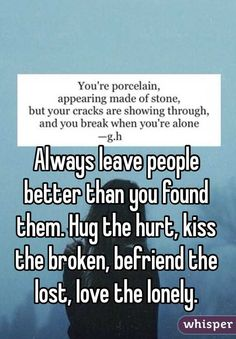 Always leave people better than you found them.Hug the hurt. Kiss the broken. - Google Search