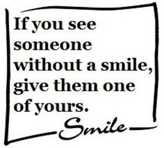 If you see someone without a smile, give them one of yours--you may just make their day . sometimes all it takes is a smile to turn the day around . Great Quotes, Quotes To Live By, Funny Quotes, Inspirational Quotes, Motivational Quotes, Awesome Quotes, Meaningful Quotes, Positive Quotes, Words Quotes
