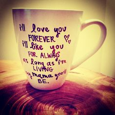 sharpie mug ideas ... I'll Love You Forever, I'll Like You for Always I'd probably tear up every time I used this mug, though