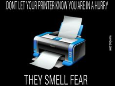 """Don't let your printer know you are in a hurry"" Soooo true! This has been my experience all freakin' semester!"
