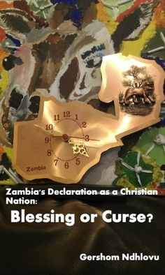 ZAMBIA'S DECLARATION AS A CHRISTIAN NATION: BLESSING OR CURSE? by Gershom Ndhlovu, http://www.amazon.co.uk/dp/B00B891ZG0/ref=cm_sw_r_pi_dp_xrUsrb0PQV0FX