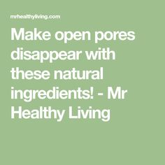 Make open pores disappear with these natural ingredients! - Mr Healthy Living