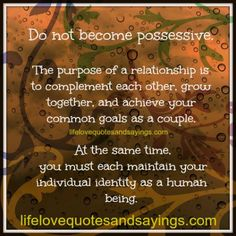 Do not become possessive.