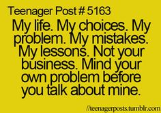 My life, my choices, my problems, my mistakes, & my lessons. Not yours business. Mind your own problem before you talk about mine.