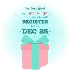 It's the season of giving and we have a gift for everyone - and we mean everyone!   We will be giving a special gift on Christmas eve for all those who will DOWNLOAD and REGISTER to Tom Taps Speak before December 25. :)  https://itunes.apple.com/us/app/tom-taps-speak/id805544185?ls=1&mt=8