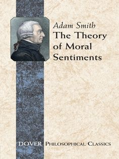 The Theory of Moral Sentiments by Adam Smith  The foundation for a general system of morals, this 1749 work is a landmark in the history of moral and political thought. Readers familiar with Adam Smith from The Wealth of Nations will find this earlier book a revelation. Although the author is often misrepresented as a calculating rationalist who advises the pursuit of self-interest in the marketplace, regardless of the human cost, he was also interested in the human capacity...