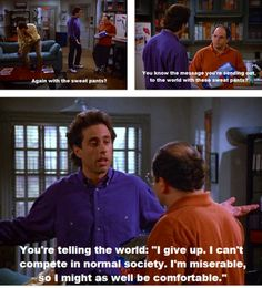I actually worry that this is what people think of me. But I don't care cause I love my sweatpants. One of my favorite Seinfeld quotes though.  -jt