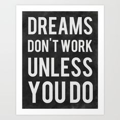 Dreams Don't Work Unless You Do by Kimsey Price motivational poster word art print black white inspirational quote motivationmonday quote of the day motivated type swiss wisdom happy fitspo inspirational quote Inspirational Posters, Best Motivational Quotes, Daily Quotes, Great Quotes, Quotes To Live By, Positive Quotes, Funky Quotes, Smart Quotes, Positive Things