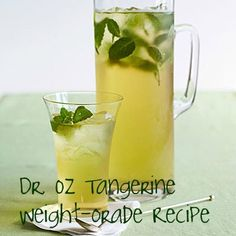 Dr. Oz's Tangerine Weightorade  He says just one cup of green tea can boost your metabolism by 12% and for maximum results drink a whole pitcher of this Tangerine Weight-orade a day.    Here's the recipe ~ it's super easy!    In a large pitcher, combine:    ■8 cups of brewed green tea  ■1 tangerine, sliced  ■A handful of mint leaves  Let the mixture steep over night to blend the flavors ~ drink the whole pitcher through the day.