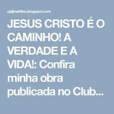 JESUS CRISTO É O CAMINHO! A VERDADE E A VIDA!: Confira minha obra publicada no Clube de Autores e...
