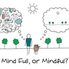 Mindfulness vs mind full-ness...we choose how we experience ourselves and the world around us.