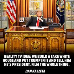 Reality TV Idea: We build a fake White House & put Trump in it & tell him he's president. Film the whole thing.  BRILLIANT!!!